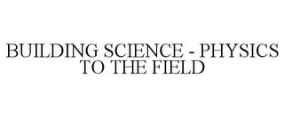 mark for BUILDING SCIENCE - PHYSICS TO THE FIELD, trademark #77714340