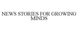mark for NEWS STORIES FOR GROWING MINDS, trademark #77729039