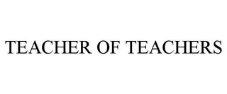 mark for TEACHER OF TEACHERS, trademark #77761623