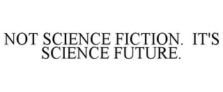 mark for NOT SCIENCE FICTION. IT'S SCIENCE FUTURE., trademark #77779801