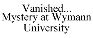 mark for VANISHED... MYSTERY AT WYMANN UNIVERSITY, trademark #77784399