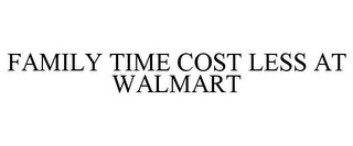 mark for FAMILY TIME COST LESS AT WALMART, trademark #77799842