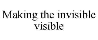 mark for MAKING THE INVISIBLE VISIBLE, trademark #77805161
