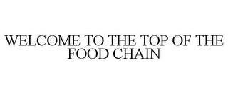 mark for WELCOME TO THE TOP OF THE FOOD CHAIN, trademark #77808106