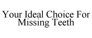 mark for YOUR IDEAL CHOICE FOR MISSING TEETH, trademark #77808391