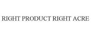 mark for RIGHT PRODUCT RIGHT ACRE, trademark #77811986