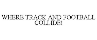 mark for WHERE TRACK AND FOOTBALL COLLIDE!, trademark #77816373