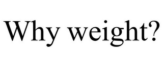 mark for WHY WEIGHT?, trademark #77817983