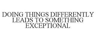 mark for DOING THINGS DIFFERENTLY LEADS TO SOMETHING EXCEPTIONAL, trademark #77829089