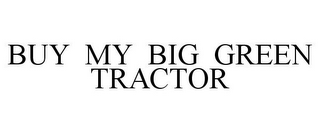mark for BUY MY BIG GREEN TRACTOR, trademark #77831153