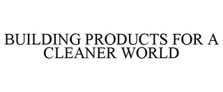 mark for BUILDING PRODUCTS FOR A CLEANER WORLD, trademark #77837340