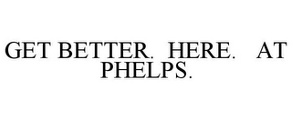 mark for GET BETTER. HERE. AT PHELPS., trademark #77848540