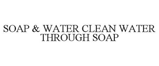 mark for SOAP & WATER CLEAN WATER THROUGH SOAP, trademark #77854411