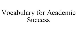 mark for VOCABULARY FOR ACADEMIC SUCCESS, trademark #77858497