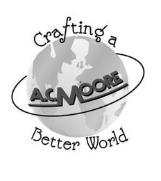 mark for CRAFTING A BETTER WORLD A.C. MOORE, trademark #77861763