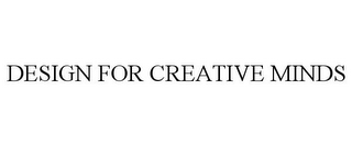 mark for DESIGN FOR CREATIVE MINDS, trademark #77893620