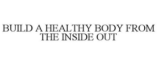 mark for BUILD A HEALTHY BODY FROM THE INSIDE OUT, trademark #77896874