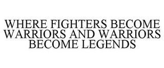 mark for WHERE FIGHTERS BECOME WARRIORS AND WARRIORS BECOME LEGENDS, trademark #77897941