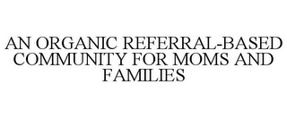 mark for AN ORGANIC REFERRAL-BASED COMMUNITY FOR MOMS AND FAMILIES, trademark #77898023