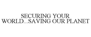 mark for SECURING YOUR WORLD...SAVING OUR PLANET, trademark #77909787