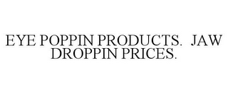 mark for EYE POPPIN PRODUCTS. JAW DROPPIN PRICES., trademark #77925897