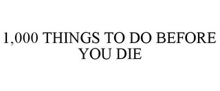 mark for 1,000 THINGS TO DO BEFORE YOU DIE, trademark #77930832