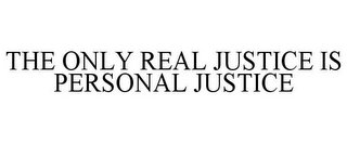 mark for THE ONLY REAL JUSTICE IS PERSONAL JUSTICE, trademark #77943305