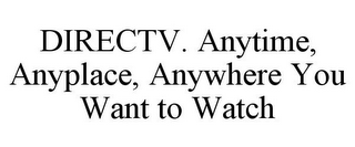 mark for DIRECTV. ANYTIME, ANYPLACE, ANYWHERE YOU WANT TO WATCH, trademark #77947760
