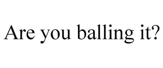 mark for ARE YOU BALLING IT?, trademark #77957905