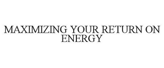 mark for MAXIMIZING YOUR RETURN ON ENERGY, trademark #77958175