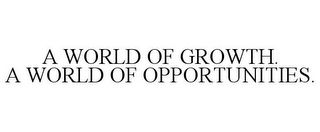 mark for A WORLD OF GROWTH. A WORLD OF OPPORTUNITIES., trademark #77961928