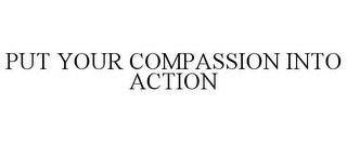 mark for PUT YOUR COMPASSION INTO ACTION, trademark #77967078