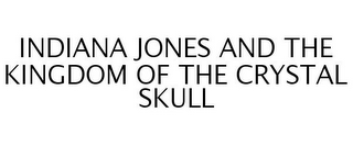 mark for INDIANA JONES AND THE KINGDOM OF THE CRYSTAL SKULL, trademark #77975771