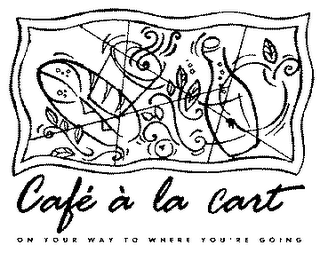 mark for CAFE A LA CART ON YOUR WAY TO WHERE YOU'RE GOING, trademark #78093682