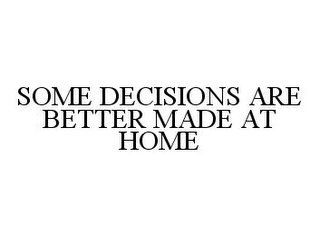 mark for SOME DECISIONS ARE BETTER MADE AT HOME, trademark #78332051