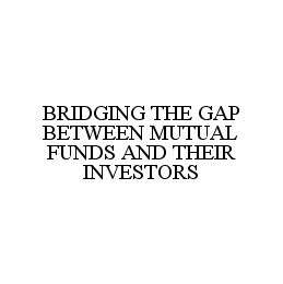 mark for BRIDGING THE GAP BETWEEN MUTUAL FUNDS AND THEIR INVESTORS, trademark #78333508