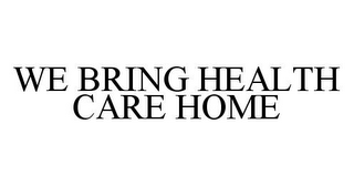 mark for WE BRING HEALTH CARE HOME, trademark #78344126