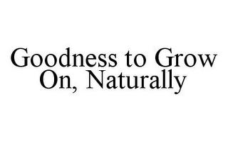 mark for GOODNESS TO GROW ON, NATURALLY, trademark #78346478
