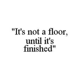 "mark for ""IT'S NOT A FLOOR, UNTIL IT'S FINISHED"", trademark #78350762"