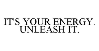 mark for IT'S YOUR ENERGY. UNLEASH IT., trademark #78355468