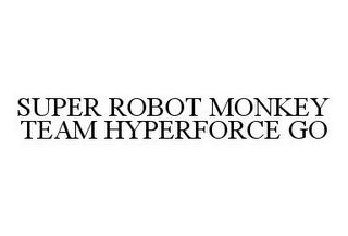 mark for SUPER ROBOT MONKEY TEAM HYPERFORCE GO, trademark #78356963