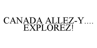 mark for CANADA ALLEZ-Y....EXPLOREZ!, trademark #78358662