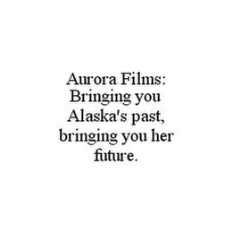 mark for AURORA FILMS: BRINGING YOU ALASKA'S PAST, BRINGING YOU HER FUTURE., trademark #78367422