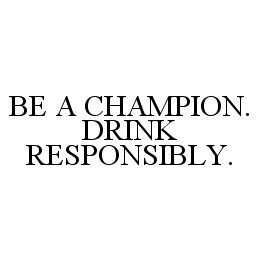 mark for BE A CHAMPION. DRINK RESPONSIBLY., trademark #78367959
