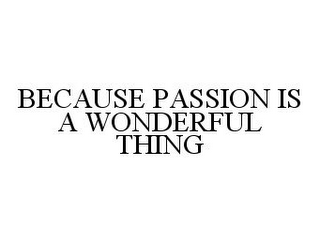 mark for BECAUSE PASSION IS A WONDERFUL THING, trademark #78370809