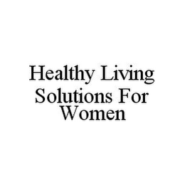 mark for HEALTHY LIVING SOLUTIONS FOR WOMEN, trademark #78373726