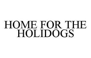 mark for HOME FOR THE HOLIDOGS, trademark #78375704
