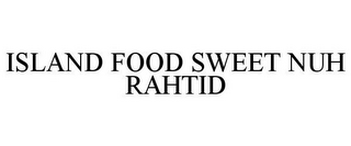 mark for ISLAND FOOD SWEET NUH RAHTID, trademark #78380407