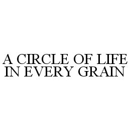 mark for A CIRCLE OF LIFE IN EVERY GRAIN, trademark #78388738