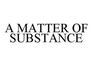 mark for A MATTER OF SUBSTANCE, trademark #78389231